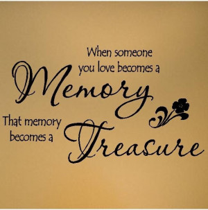... When someone you love becomes a memory, that memory becomes a treasure