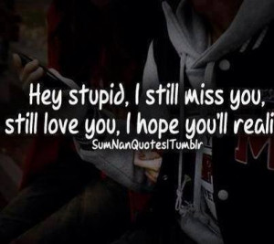 ... Stupid , i still miss you , still love you , i hope you will realize