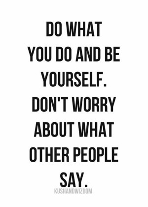 ... Be Yourself, Don't Worry About What Other People Say - Worry Quote