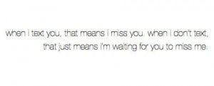 ... don't text you, that just means I'm waiting for you to miss me