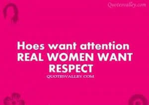 Hoes want attention women want respect