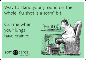 someecards.com - Way to stand your ground on the whole 'flu shot is a ...