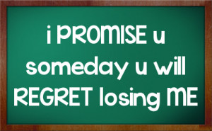 PROMISE u someday u will REGRET losing ME