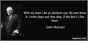 With my team I am an absolute czar. My men know it. I order plays and ...