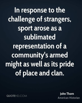 John Thorn - In response to the challenge of strangers, sport arose as ...