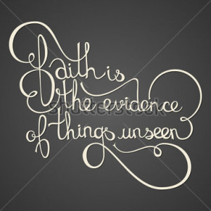 Inspirational quote saying - faith is the evidence of things unseen.