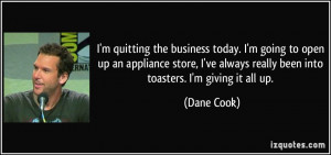 ... ve always really been into toasters. I'm giving it all up. - Dane Cook
