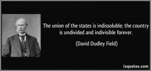 ... the country is undivided and indivisible forever. - David Dudley Field