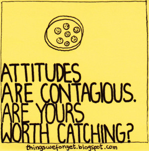 Attitudes are contagious. Are yours worth catching.