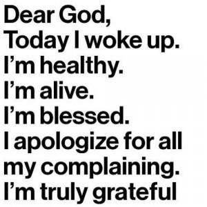 Dear God, Today i woke up. I'm healthy. I'm alive. I'm blessed. I ...
