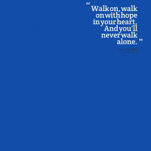 Quotes Picture: walk on, walk on with hope in your heart, and you'll ...