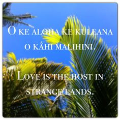 ... malihini. Love is the host in strange lands. #Aloha #Hawaii #Quote