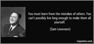 You must learn from the mistakes of others. You can't possibly live ...