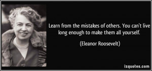 ... can't live long enough to make them all yourself. - Eleanor Roosevelt