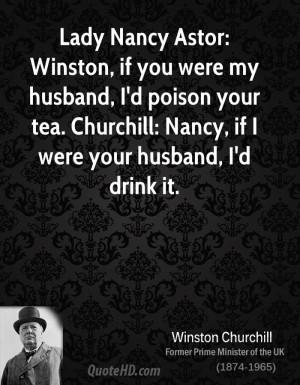 Lady Nancy Astor: Winston, if you were my husband, I'd poison your tea ...