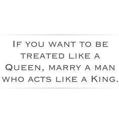 ... Queen, marry a man who acts like a King. Husband wife marriage quote
