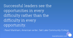 Successful leaders see the opportunities in every difficulty rather ...