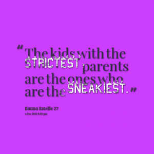 Quotes Picture: the kids with the strictest parents are the ones who ...