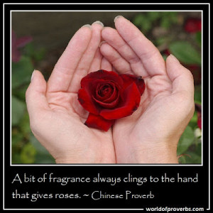 bit of fragrance always clings to the hand that gives roses.