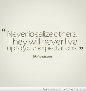 Never idealize others. They will never live up to your expectations.