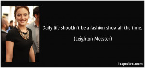 Daily life shouldn't be a fashion show all the time. - Leighton ...