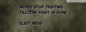 never stop fighting till the fight is done-eliot ness , Pictures