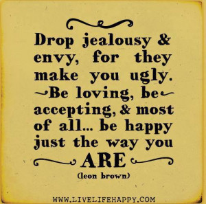Drop jealousy & envy, for they make you ugly. Be loving, be accepting ...