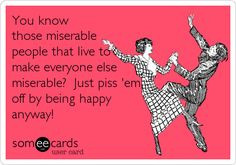know those miserable people that live to make everyone else miserable ...