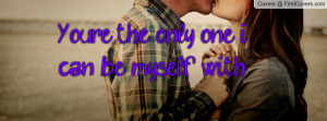 You're the only one i can be myself with Profile Facebook Covers