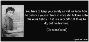 You have to keep your sanity as well as know how to distance yourself ...