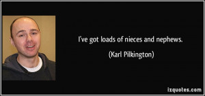 ve got loads of nieces and nephews. - Karl Pilkington