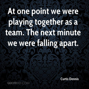 At one point we were playing together as a team. The next minute we ...