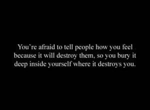 You're afraid to tell people how you feel because it will destroy them ...