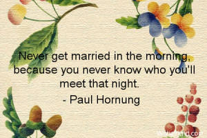 marriage-Never get married in the morning, because you never know who ...