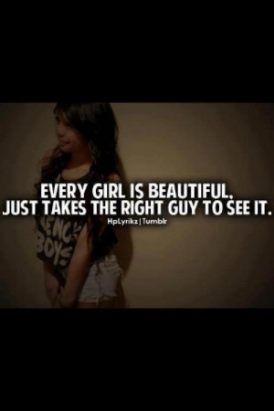 Every girl is beautiful. Just takes the right guy to see it.