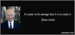 It's easier to fix damage than it is to create it. - Brian Lamb