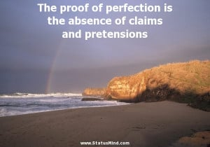 The proof of perfection is the absence of claims and pretensions ...