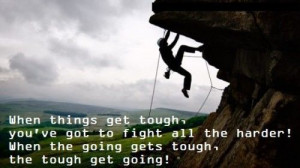 ... fight all the harder! when the going gets tough, the tough get going