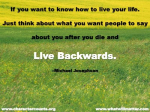 ... you want people to say about you after you die and live backwards