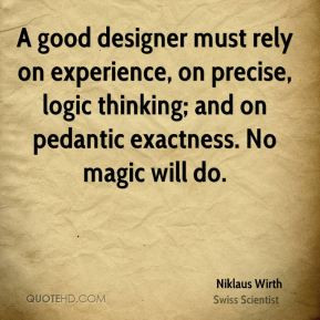 Niklaus Wirth - A good designer must rely on experience, on precise ...