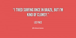 tried surfing once in Brazil, but I'm kind of clumsy.""
