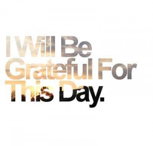 am grateful for today. Thank you.