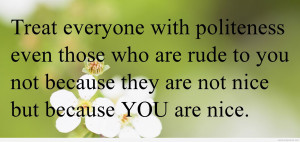 Treat everyone with politeness even those who are rude to you