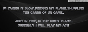 taking it slow..feeding my flame..shuffling the cards of ur game ...