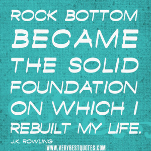 Rock bottom became the solid foundation on which I rebuilt my life ...