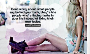 Dont worry about what people say behind your back, they're the people ...