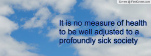 ... no measure of health to be well adjusted to a profoundly sick society