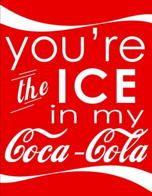 You're the ice in my coca cola. Southern lovin.