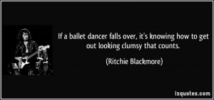 ... knowing how to get out looking clumsy that counts. - Ritchie Blackmore