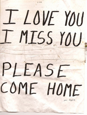love you, I miss you. Please come home...Seriously please come home ...